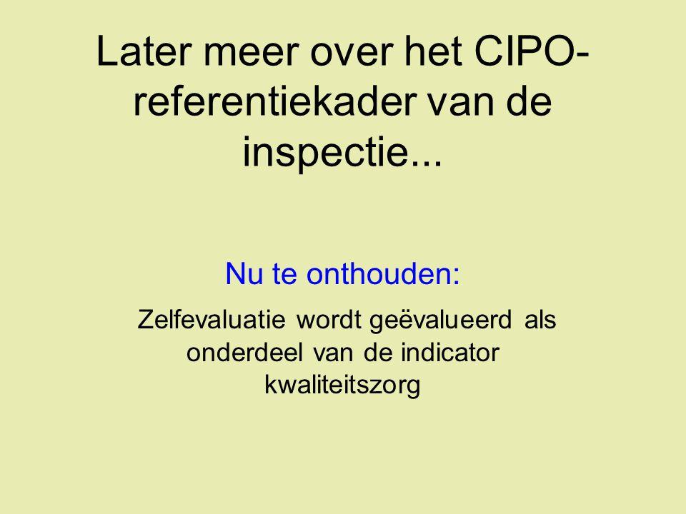 Later meer over het CIPO- referentiekader van de inspectie... Nu te onthouden: Zelfevaluatie wordt geëvalueerd als onderdeel van de indicator kwalitei