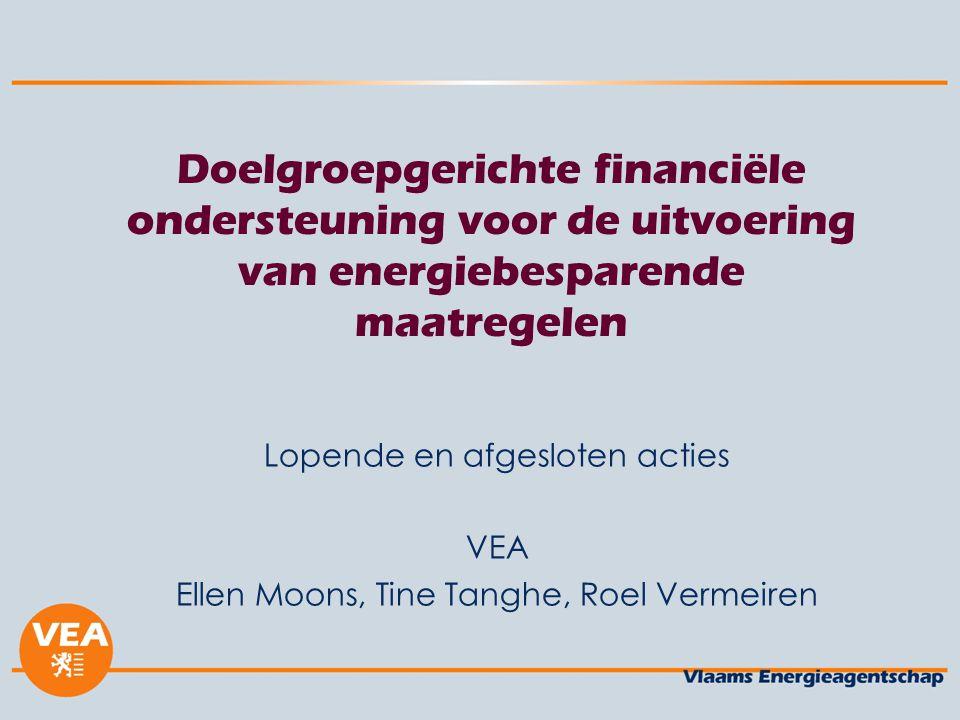 Doelgroepgerichte financiële ondersteuning voor de uitvoering van energiebesparende maatregelen Lopende en afgesloten acties VEA Ellen Moons, Tine Tanghe, Roel Vermeiren
