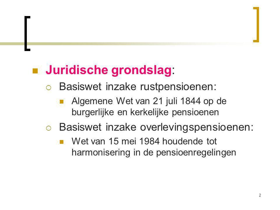 2 Juridische grondslag:  Basiswet inzake rustpensioenen: Algemene Wet van 21 juli 1844 op de burgerlijke en kerkelijke pensioenen  Basiswet inzake overlevingspensioenen: Wet van 15 mei 1984 houdende tot harmonisering in de pensioenregelingen