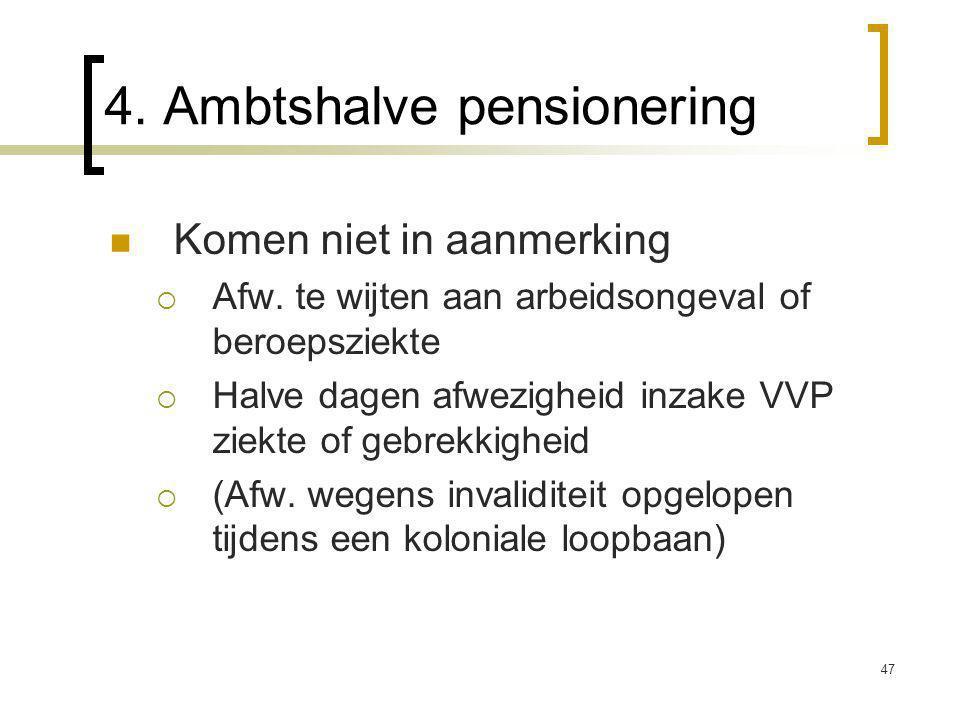 47 4. Ambtshalve pensionering Komen niet in aanmerking  Afw.