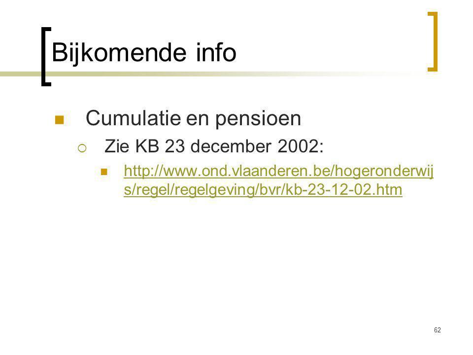 62 Bijkomende info Cumulatie en pensioen  Zie KB 23 december 2002: http://www.ond.vlaanderen.be/hogeronderwij s/regel/regelgeving/bvr/kb-23-12-02.htm http://www.ond.vlaanderen.be/hogeronderwij s/regel/regelgeving/bvr/kb-23-12-02.htm