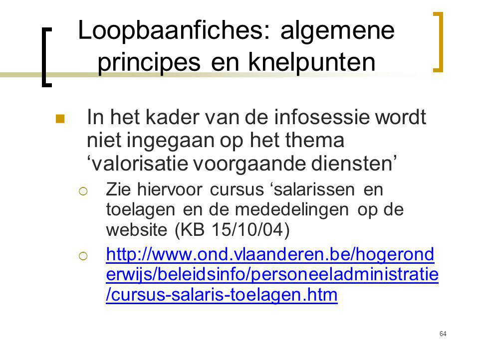 64 In het kader van de infosessie wordt niet ingegaan op het thema 'valorisatie voorgaande diensten'  Zie hiervoor cursus 'salarissen en toelagen en de mededelingen op de website (KB 15/10/04)  http://www.ond.vlaanderen.be/hogerond erwijs/beleidsinfo/personeeladministratie /cursus-salaris-toelagen.htm Loopbaanfiches: algemene principes en knelpunten