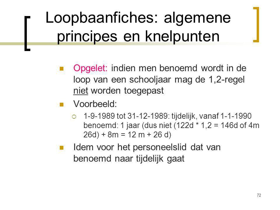 72 Opgelet: indien men benoemd wordt in de loop van een schooljaar mag de 1,2-regel niet worden toegepast Voorbeeld:  1-9-1989 tot 31-12-1989: tijdelijk, vanaf 1-1-1990 benoemd: 1 jaar (dus niet (122d * 1,2 = 146d of 4m 26d) + 8m = 12 m + 26 d) Idem voor het personeelslid dat van benoemd naar tijdelijk gaat Loopbaanfiches: algemene principes en knelpunten