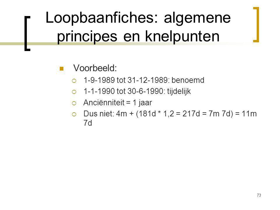 73 Voorbeeld:  1-9-1989 tot 31-12-1989: benoemd  1-1-1990 tot 30-6-1990: tijdelijk  Anciënniteit = 1 jaar  Dus niet: 4m + (181d * 1,2 = 217d = 7m 7d) = 11m 7d Loopbaanfiches: algemene principes en knelpunten