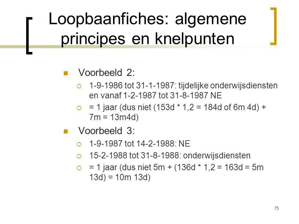 75 Voorbeeld 2:  1-9-1986 tot 31-1-1987: tijdelijke onderwijsdiensten en vanaf 1-2-1987 tot 31-8-1987 NE  = 1 jaar (dus niet (153d * 1,2 = 184d of 6m 4d) + 7m = 13m4d) Voorbeeld 3:  1-9-1987 tot 14-2-1988: NE  15-2-1988 tot 31-8-1988: onderwijsdiensten  = 1 jaar (dus niet 5m + (136d * 1,2 = 163d = 5m 13d) = 10m 13d) Loopbaanfiches: algemene principes en knelpunten