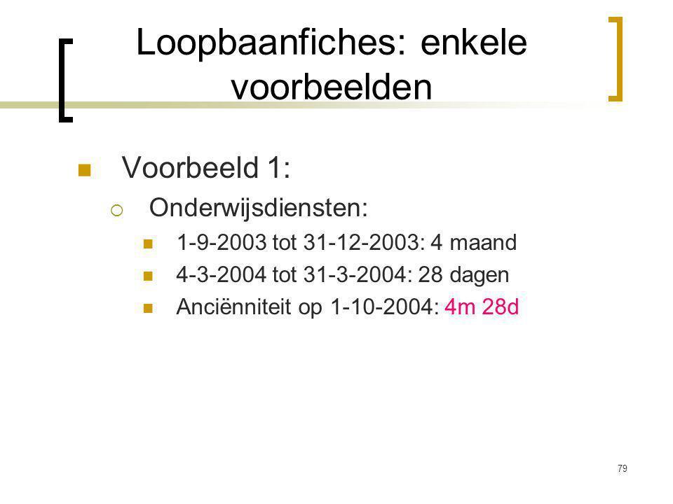 79 Voorbeeld 1:  Onderwijsdiensten: 1-9-2003 tot 31-12-2003: 4 maand 4-3-2004 tot 31-3-2004: 28 dagen Anciënniteit op 1-10-2004: 4m 28d Loopbaanfiches: enkele voorbeelden
