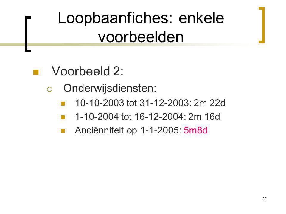 80 Voorbeeld 2:  Onderwijsdiensten: 10-10-2003 tot 31-12-2003: 2m 22d 1-10-2004 tot 16-12-2004: 2m 16d Anciënniteit op 1-1-2005: 5m8d Loopbaanfiches: enkele voorbeelden