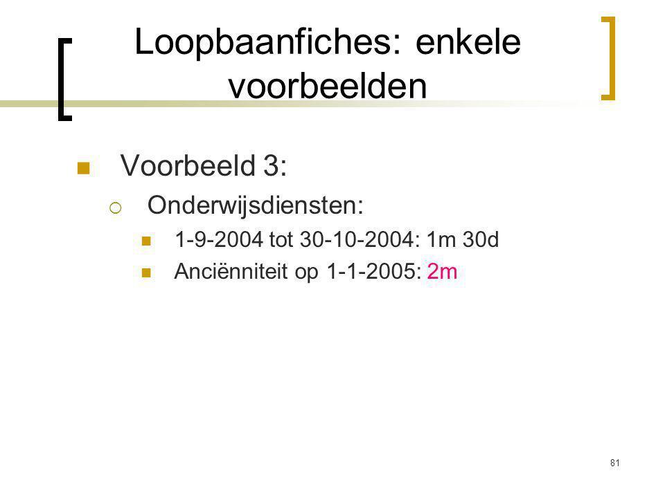 81 Voorbeeld 3:  Onderwijsdiensten: 1-9-2004 tot 30-10-2004: 1m 30d Anciënniteit op 1-1-2005: 2m Loopbaanfiches: enkele voorbeelden