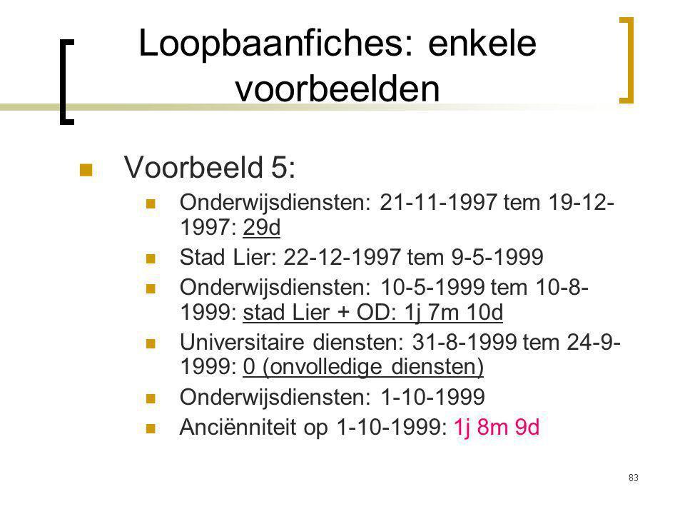 83 Voorbeeld 5: Onderwijsdiensten: 21-11-1997 tem 19-12- 1997: 29d Stad Lier: 22-12-1997 tem 9-5-1999 Onderwijsdiensten: 10-5-1999 tem 10-8- 1999: stad Lier + OD: 1j 7m 10d Universitaire diensten: 31-8-1999 tem 24-9- 1999: 0 (onvolledige diensten) Onderwijsdiensten: 1-10-1999 Anciënniteit op 1-10-1999: 1j 8m 9d Loopbaanfiches: enkele voorbeelden