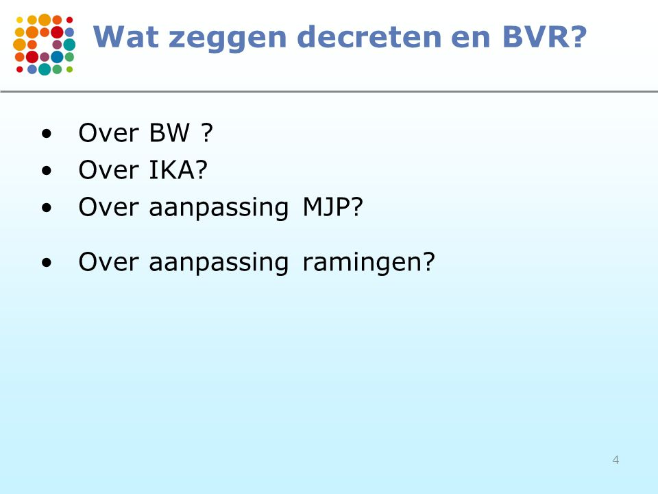 4 Wat zeggen decreten en BVR Over BW Over IKA Over aanpassing MJP Over aanpassing ramingen