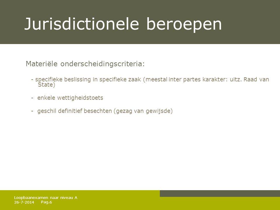 Pag. 26-7-20146 Loopbaanexamen naar niveau A Jurisdictionele beroepen Materiële onderscheidingscriteria: - specifieke beslissing in specifieke zaak (m