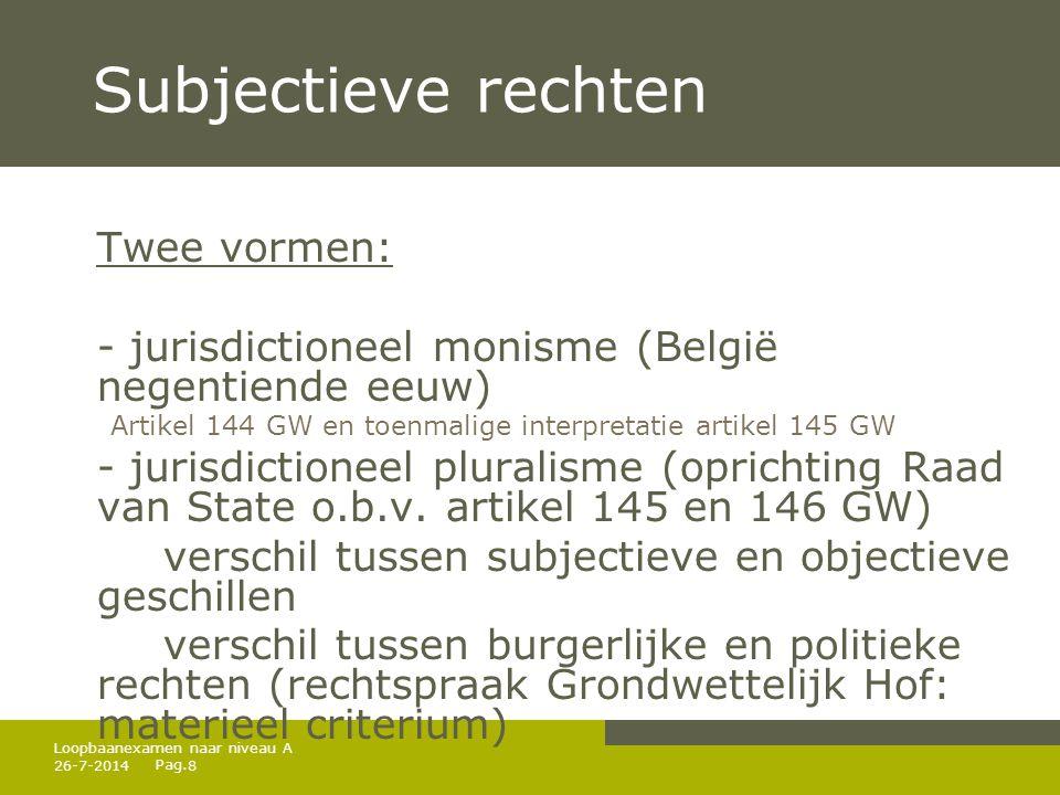 Pag. 26-7-20148 Loopbaanexamen naar niveau A Subjectieve rechten Twee vormen: - jurisdictioneel monisme (België negentiende eeuw) Artikel 144 GW en to