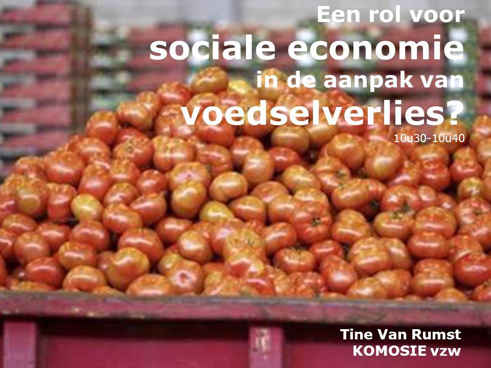 Een rol voor sociale economie in de aanpak van voedselverlies? 10u30-10u40 Tine Van Rumst KOMOSIE vzw