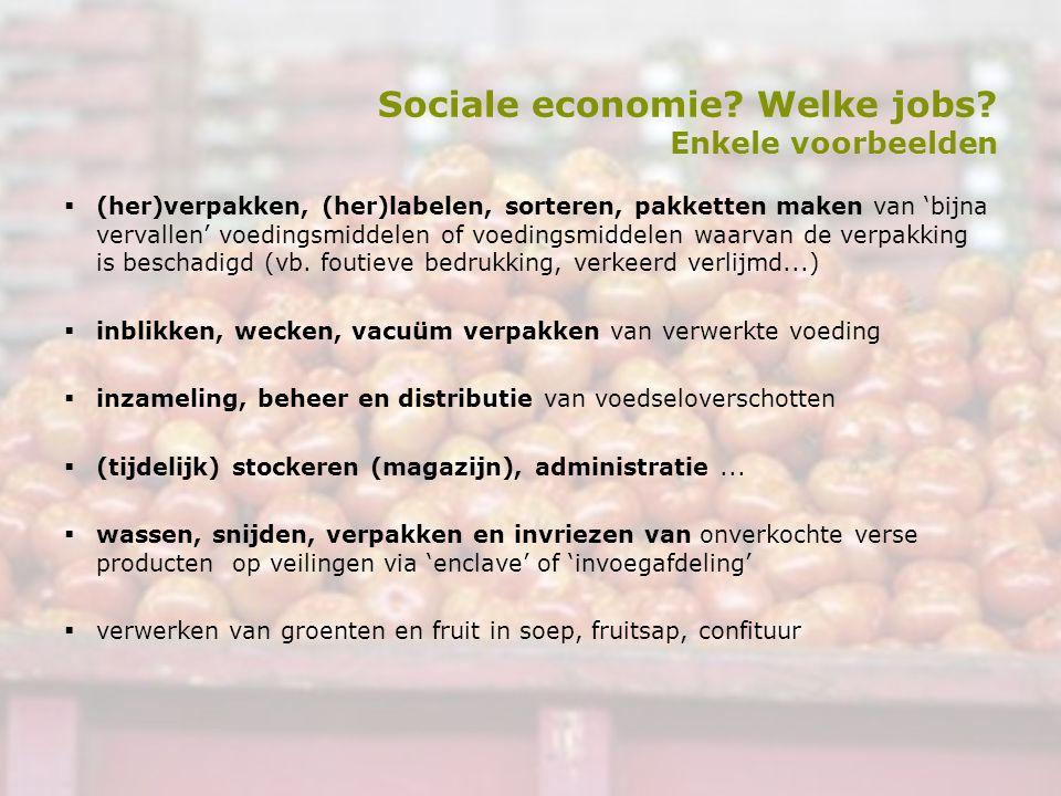 Sociale economie? Welke jobs? Enkele voorbeelden  (her)verpakken, (her)labelen, sorteren, pakketten maken van 'bijna vervallen' voedingsmiddelen of v
