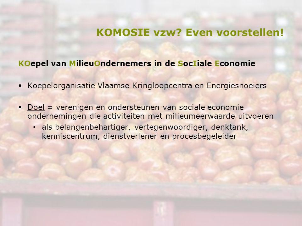 KOMOSIE vzw? Even voorstellen! KOepel van MilieuOndernemers in de SocIiale Economie  Koepelorganisatie Vlaamse Kringloopcentra en Energiesnoeiers  D