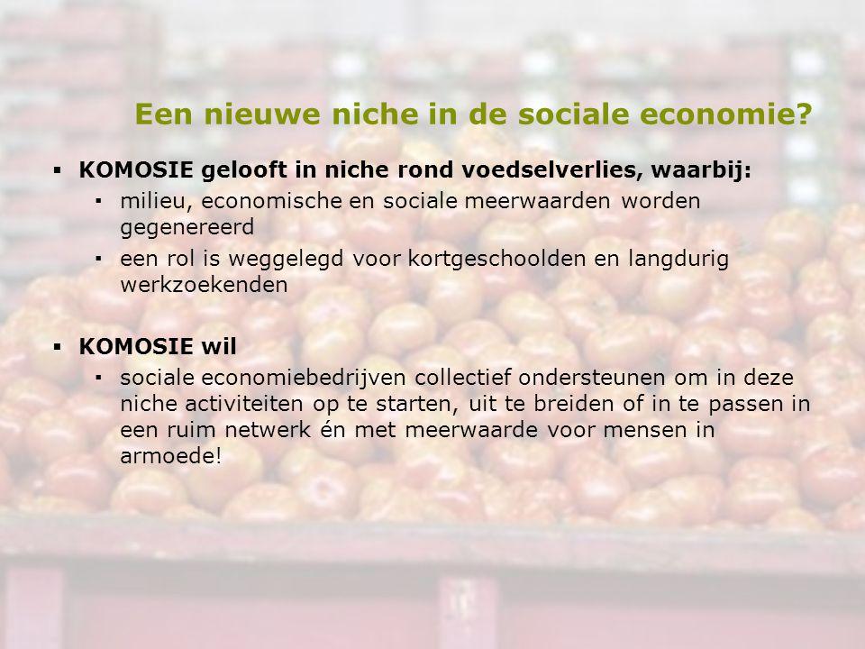 Een nieuwe niche in de sociale economie?  KOMOSIE gelooft in niche rond voedselverlies, waarbij: ▪milieu, economische en sociale meerwaarden worden g