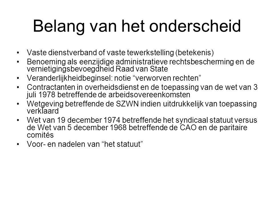 Belang van het onderscheid Vaste dienstverband of vaste tewerkstelling (betekenis) Benoeming als eenzijdige administratieve rechtsbescherming en de vernietigingsbevoegdheid Raad van State Veranderlijkheidbeginsel: notie verworven rechten Contractanten in overheidsdienst en de toepassing van de wet van 3 juli 1978 betreffende de arbeidsovereenkomsten Wetgeving betreffende de SZWN indien uitdrukkelijk van toepassing verklaard Wet van 19 december 1974 betreffende het syndicaal statuut versus de Wet van 5 december 1968 betreffende de CAO en de paritaire comités Voor- en nadelen van het statuut