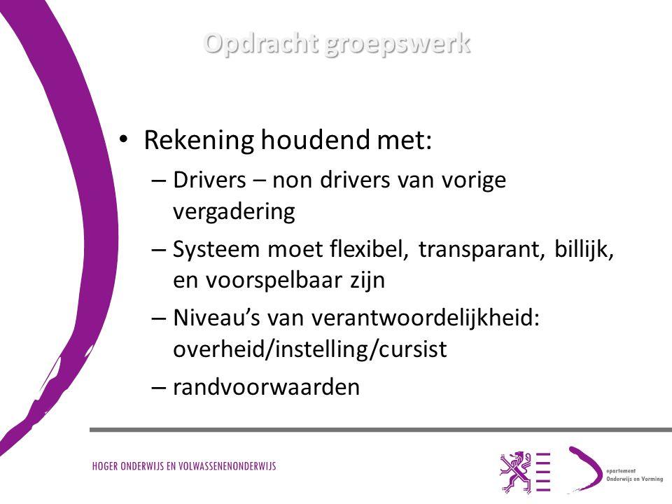 Opdracht groepswerk Rekening houdend met: – Drivers – non drivers van vorige vergadering – Systeem moet flexibel, transparant, billijk, en voorspelbaar zijn – Niveau's van verantwoordelijkheid: overheid/instelling/cursist – randvoorwaarden