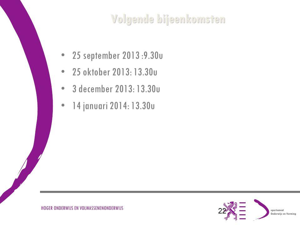 22 Volgende bijeenkomsten 25 september 2013 :9.30u 25 oktober 2013: 13.30u 3 december 2013: 13.30u 14 januari 2014: 13.30u