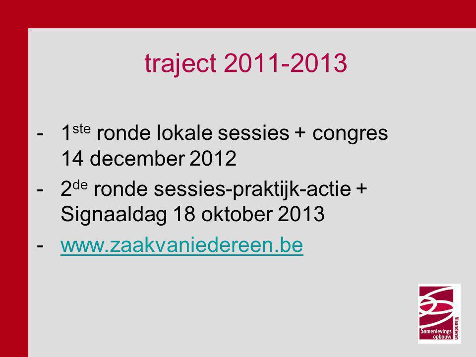 traject 2011-2013 -1 ste ronde lokale sessies + congres 14 december 2012 -2 de ronde sessies-praktijk-actie + Signaaldag 18 oktober 2013 -www.zaakvaniedereen.bewww.zaakvaniedereen.be