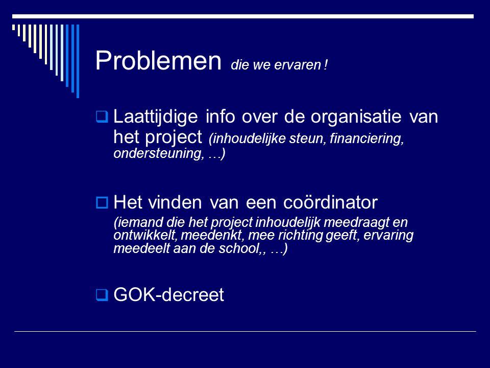 Problemen die we ervaren !  Laattijdige info over de organisatie van het project (inhoudelijke steun, financiering, ondersteuning, …)  Het vinden va