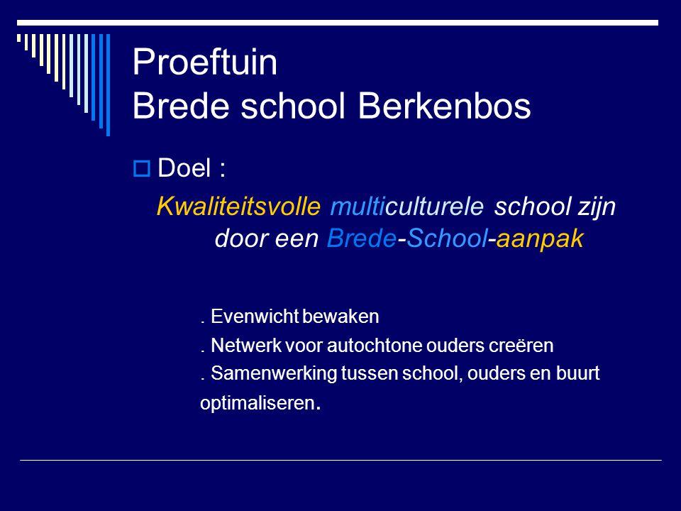 Proeftuin Brede school Berkenbos  Doel : Kwaliteitsvolle multiculturele school zijn door een Brede-School-aanpak. Evenwicht bewaken. Netwerk voor aut