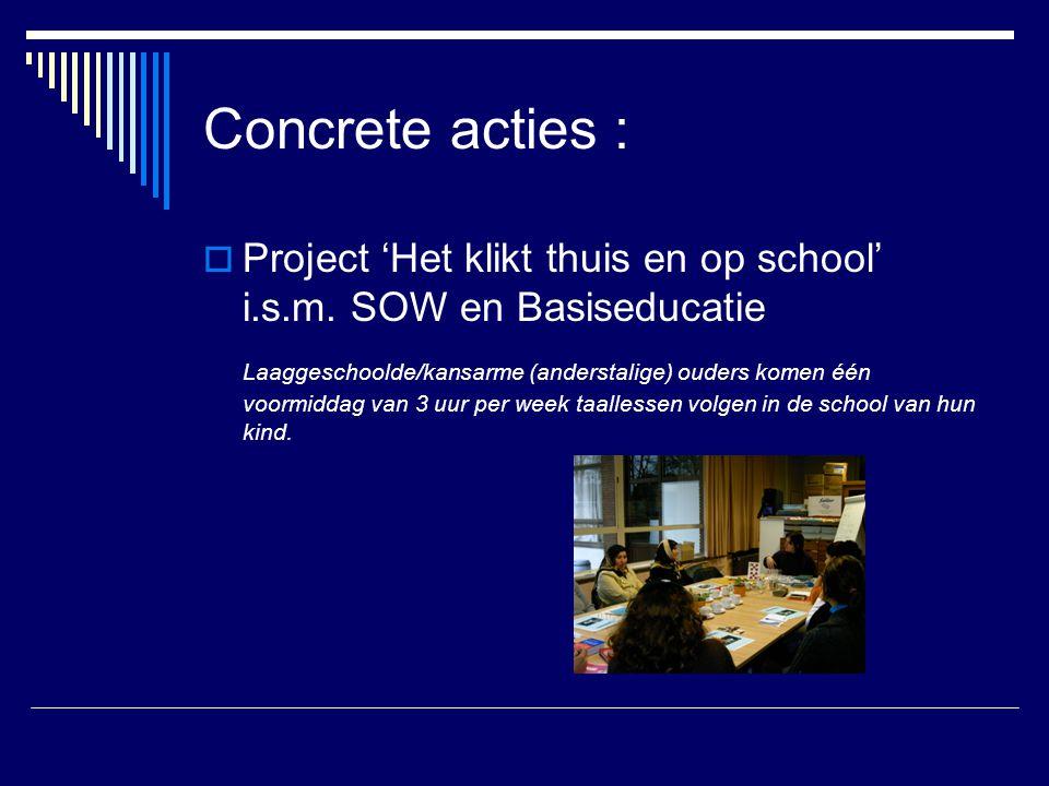 Concrete acties :  Project 'Het klikt thuis en op school' i.s.m. SOW en Basiseducatie Laaggeschoolde/kansarme (anderstalige) ouders komen één voormid