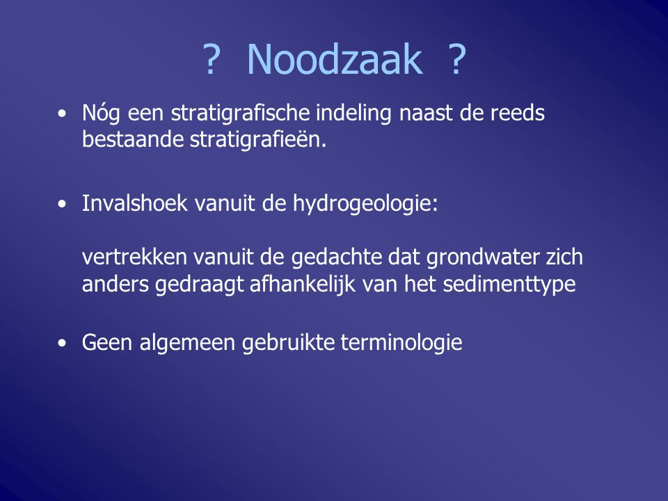 Hydrostratigrafie: watervoerende lagen of aquifers scheidende lagen of aquitards In essentie in Vlaanderen: zand, klei: tertiaire en quartaire afzettingen gespleten gesteenten: Krijt en Sokkel