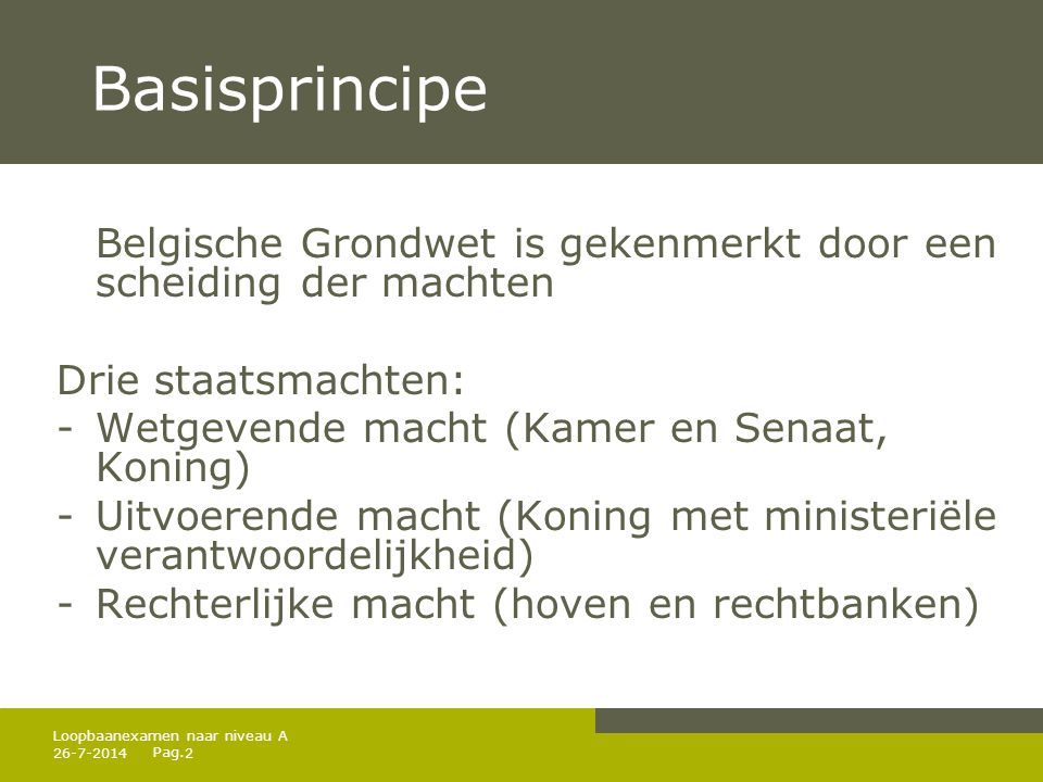 Pag. 26-7-20142 Loopbaanexamen naar niveau A Basisprincipe Belgische Grondwet is gekenmerkt door een scheiding der machten Drie staatsmachten: -Wetgev