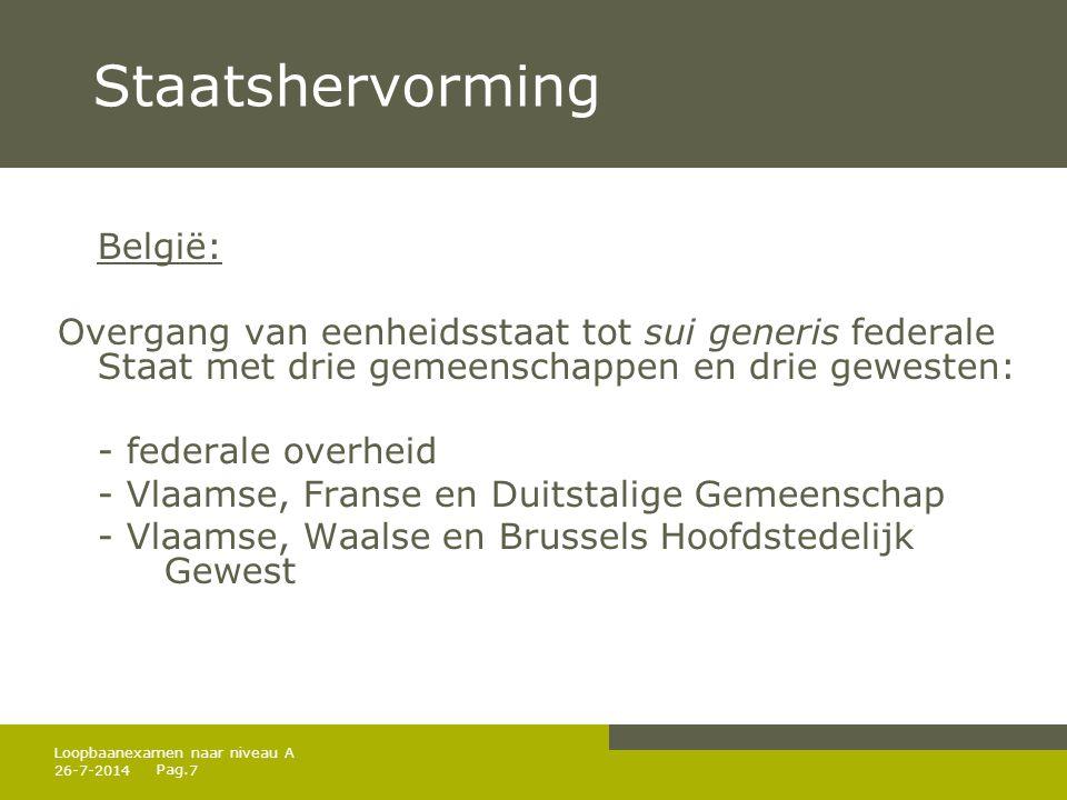 Pag. 26-7-20147 Loopbaanexamen naar niveau A Staatshervorming België: Overgang van eenheidsstaat tot sui generis federale Staat met drie gemeenschappe