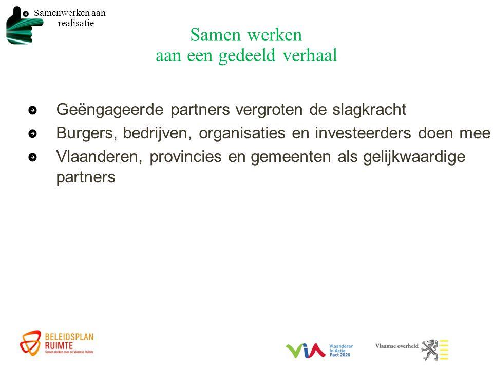 Samen werken aan een gedeeld verhaal Geëngageerde partners vergroten de slagkracht Burgers, bedrijven, organisaties en investeerders doen mee Vlaanderen, provincies en gemeenten als gelijkwaardige partners Samenwerken aan realisatie