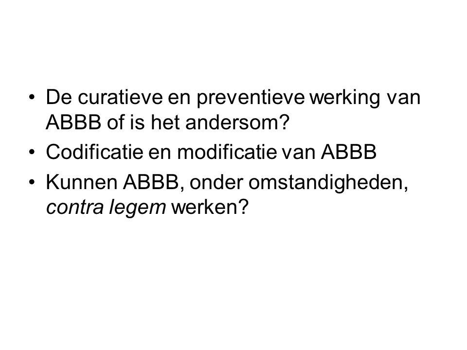 De curatieve en preventieve werking van ABBB of is het andersom? Codificatie en modificatie van ABBB Kunnen ABBB, onder omstandigheden, contra legem w