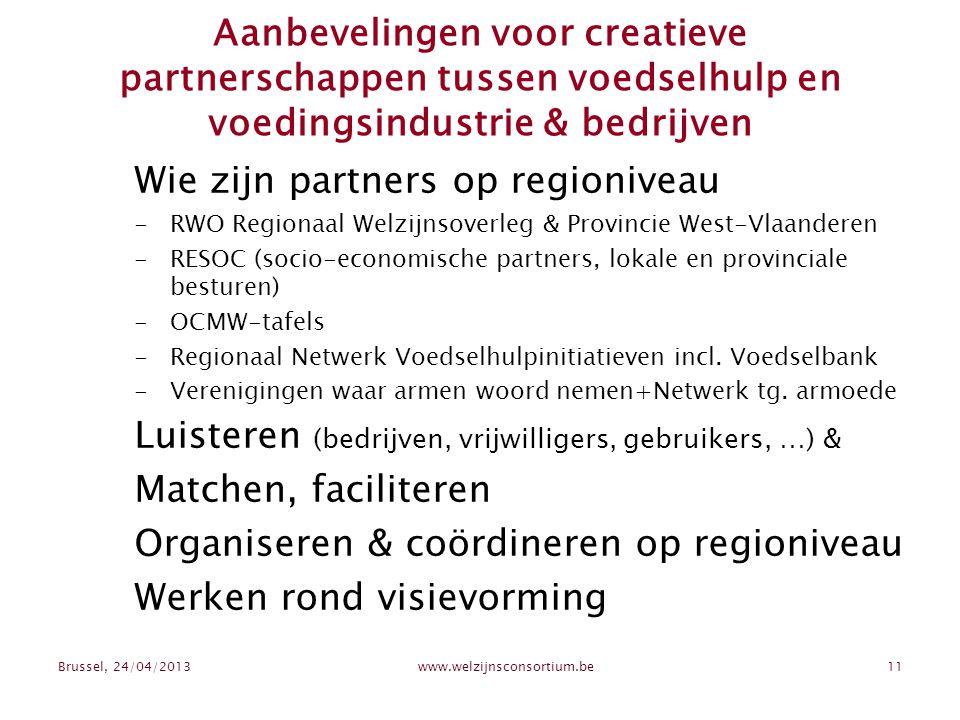 Brussel, 24/04/2013www.welzijnsconsortium.be11 Aanbevelingen voor creatieve partnerschappen tussen voedselhulp en voedingsindustrie & bedrijven Wie zijn partners op regioniveau -RWO Regionaal Welzijnsoverleg & Provincie West-Vlaanderen -RESOC (socio-economische partners, lokale en provinciale besturen) -OCMW-tafels -Regionaal Netwerk Voedselhulpinitiatieven incl.