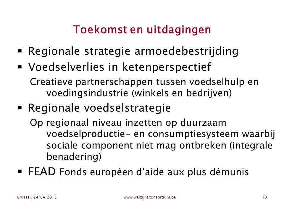 Brussel, 24/04/2013www.welzijnsconsortium.be13 Toekomst en uitdagingen  Regionale strategie armoedebestrijding  Voedselverlies in ketenperspectief Creatieve partnerschappen tussen voedselhulp en voedingsindustrie (winkels en bedrijven)  Regionale voedselstrategie Op regionaal niveau inzetten op duurzaam voedselproductie- en consumptiesysteem waarbij sociale component niet mag ontbreken (integrale benadering)  FEAD Fonds européen d'aide aux plus démunis