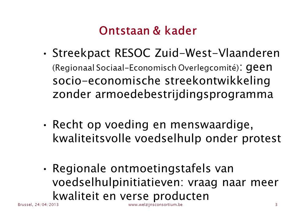 Brussel, 24/04/2013www.welzijnsconsortium.be3 Ontstaan & kader Streekpact RESOC Zuid-West-Vlaanderen (Regionaal Sociaal-Economisch Overlegcomité) : geen socio-economische streekontwikkeling zonder armoedebestrijdingsprogramma Recht op voeding en menswaardige, kwaliteitsvolle voedselhulp onder protest Regionale ontmoetingstafels van voedselhulpinitiatieven: vraag naar meer kwaliteit en verse producten