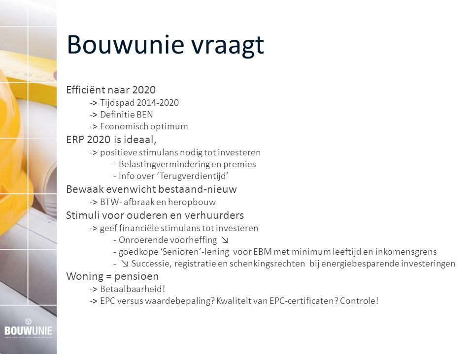 Bouwunie vraagt Efficiënt naar 2020 -> Tijdspad 2014-2020 -> Definitie BEN -> Economisch optimum ERP 2020 is ideaal, -> positieve stimulans nodig tot investeren - Belastingvermindering en premies - Info over 'Terugverdientijd' Bewaak evenwicht bestaand-nieuw -> BTW- afbraak en heropbouw Stimuli voor ouderen en verhuurders -> geef financiële stimulans tot investeren - Onroerende voorheffing ↘ - goedkope 'Senioren'-lening voor EBM met minimum leeftijd en inkomensgrens - ↘ Successie, registratie en schenkingsrechten bij energiebesparende investeringen Woning = pensioen -> Betaalbaarheid.