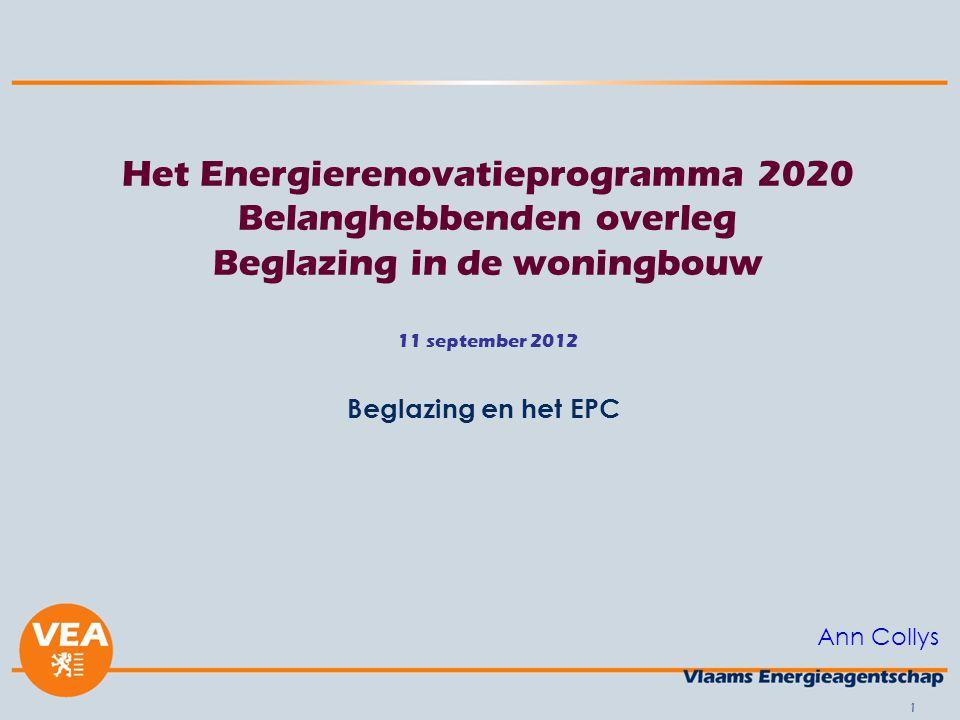1 Het Energierenovatieprogramma 2020 Belanghebbenden overleg Beglazing in de woningbouw 11 september 2012 Beglazing en het EPC Ann Collys
