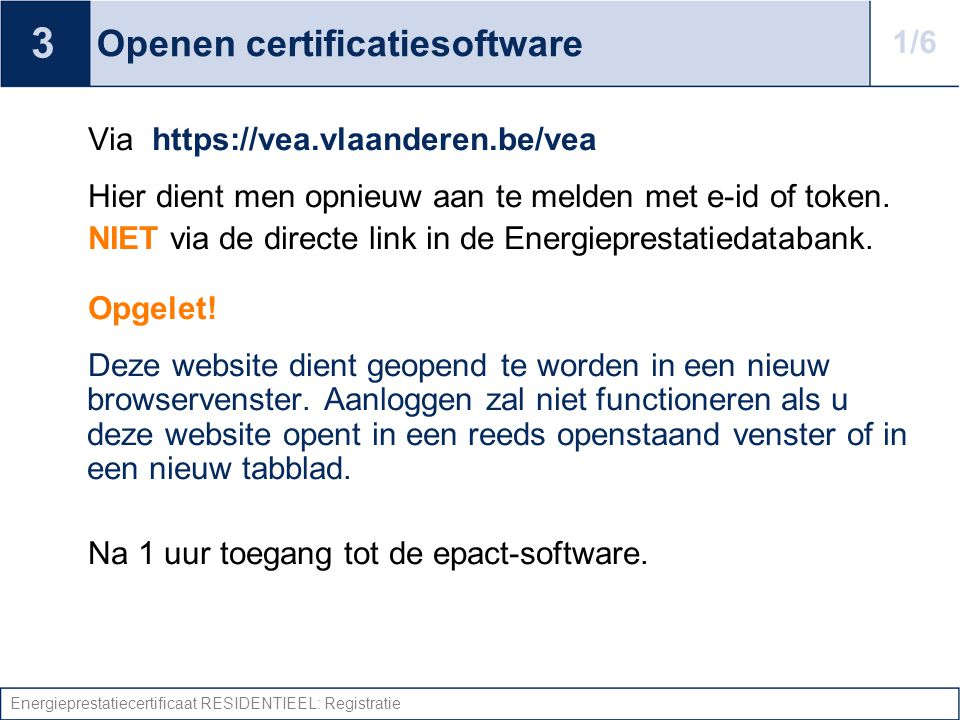 Energieprestatiecertificaat RESIDENTIEEL: Registratie Openen certificatiesoftware Via https://vea.vlaanderen.be/vea Hier dient men opnieuw aan te melden met e-id of token.