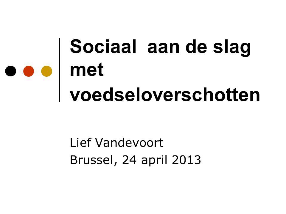 Sociaal aan de slag met voedseloverschotten Lief Vandevoort Brussel, 24 april 2013