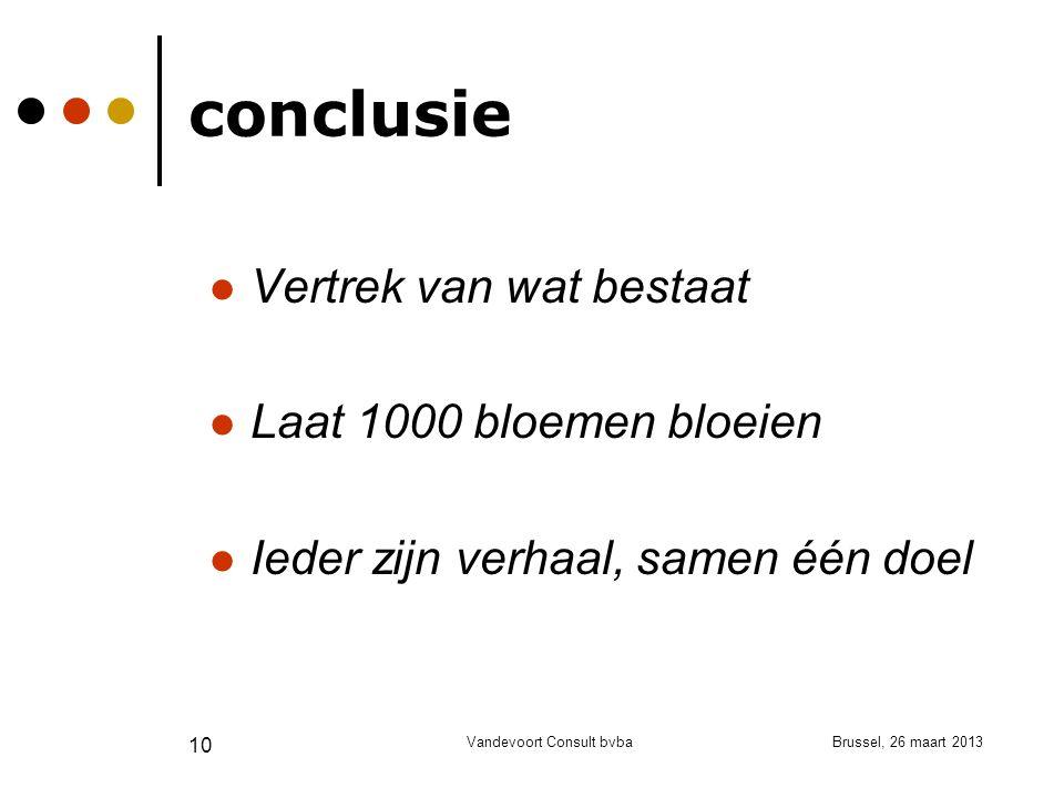 Brussel, 26 maart 2013Vandevoort Consult bvba 10 conclusie Vertrek van wat bestaat Laat 1000 bloemen bloeien Ieder zijn verhaal, samen één doel