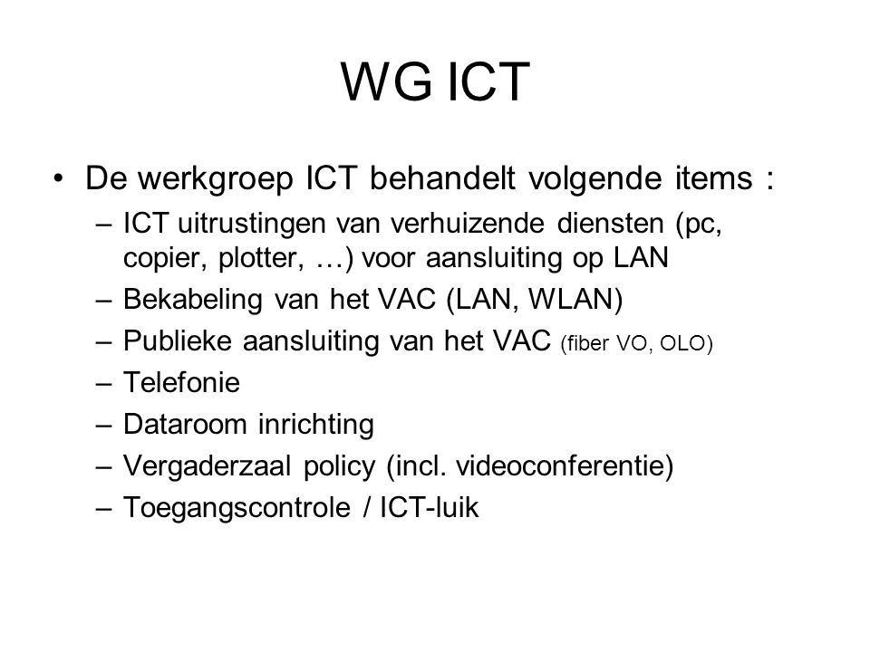 WG ICT De werkgroep ICT behandelt volgende items : –ICT uitrustingen van verhuizende diensten (pc, copier, plotter, …) voor aansluiting op LAN –Bekabeling van het VAC (LAN, WLAN) –Publieke aansluiting van het VAC (fiber VO, OLO) –Telefonie –Dataroom inrichting –Vergaderzaal policy (incl.