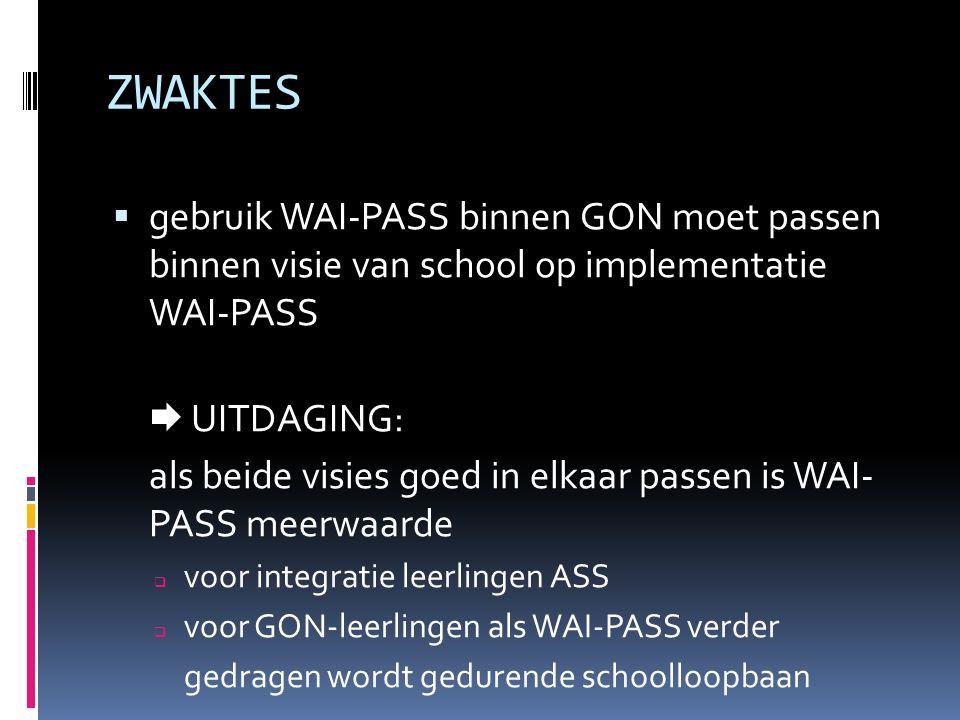 ZWAKTES  gebruik WAI-PASS binnen GON moet passen binnen visie van school op implementatie WAI-PASS  UITDAGING: als beide visies goed in elkaar passe