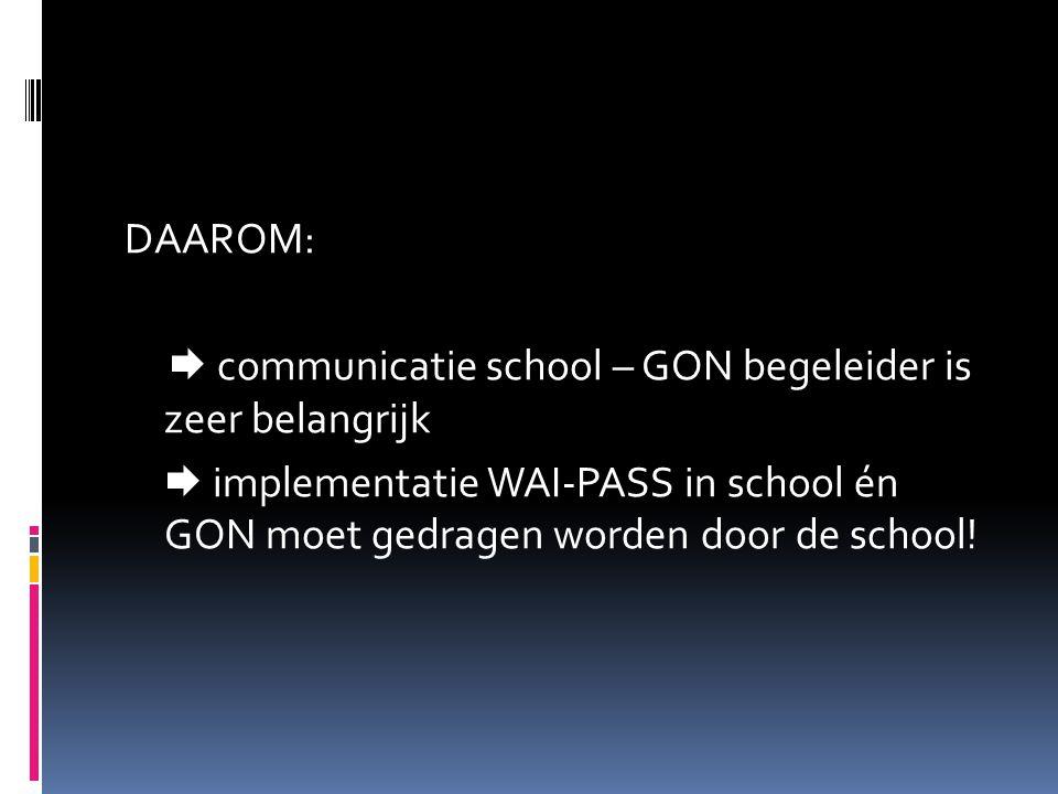 DAAROM:  communicatie school – GON begeleider is zeer belangrijk  implementatie WAI-PASS in school én GON moet gedragen worden door de school!