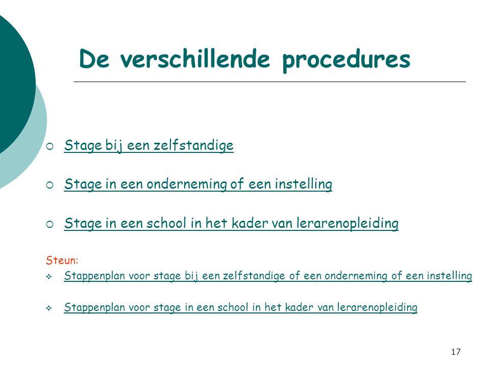 17 De verschillende procedures  Stage bij een zelfstandige Stage bij een zelfstandige  Stage in een onderneming of een instelling Stage in een onder