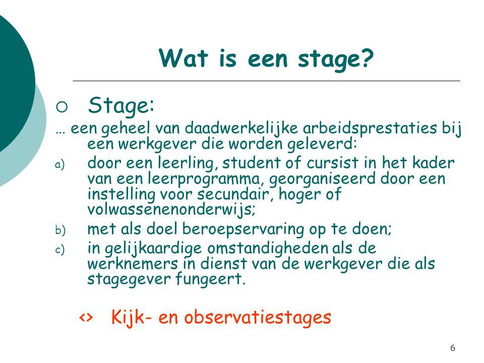 6 Wat is een stage?  Stage: … een geheel van daadwerkelijke arbeidsprestaties bij een werkgever die worden geleverd: a) door een leerling, student of