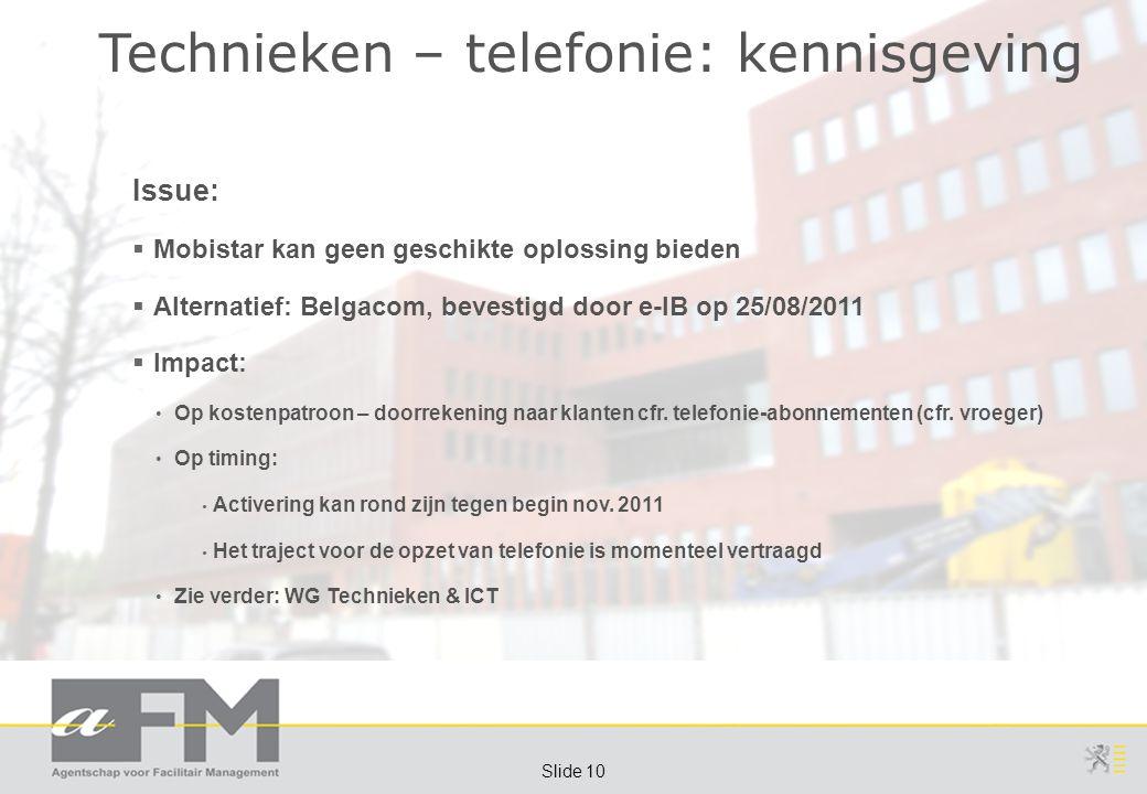 Page 10 Slide 10 Technieken – telefonie: kennisgeving Issue:  Mobistar kan geen geschikte oplossing bieden  Alternatief: Belgacom, bevestigd door e-IB op 25/08/2011  Impact: Op kostenpatroon – doorrekening naar klanten cfr.