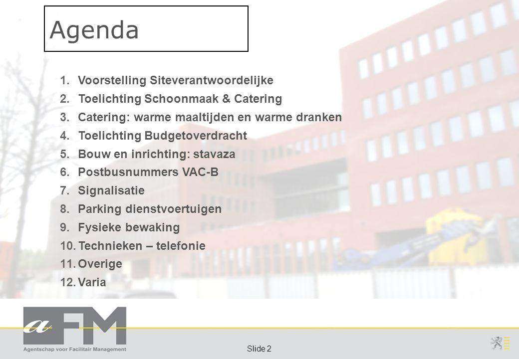 Page 2 Slide 2 1.Voorstelling Siteverantwoordelijke 2.Toelichting Schoonmaak & Catering 3.Catering: warme maaltijden en warme dranken 4.Toelichting Budgetoverdracht 5.Bouw en inrichting: stavaza 6.Postbusnummers VAC-B 7.Signalisatie 8.Parking dienstvoertuigen 9.Fysieke bewaking 10.Technieken – telefonie 11.Overige 12.Varia Agenda