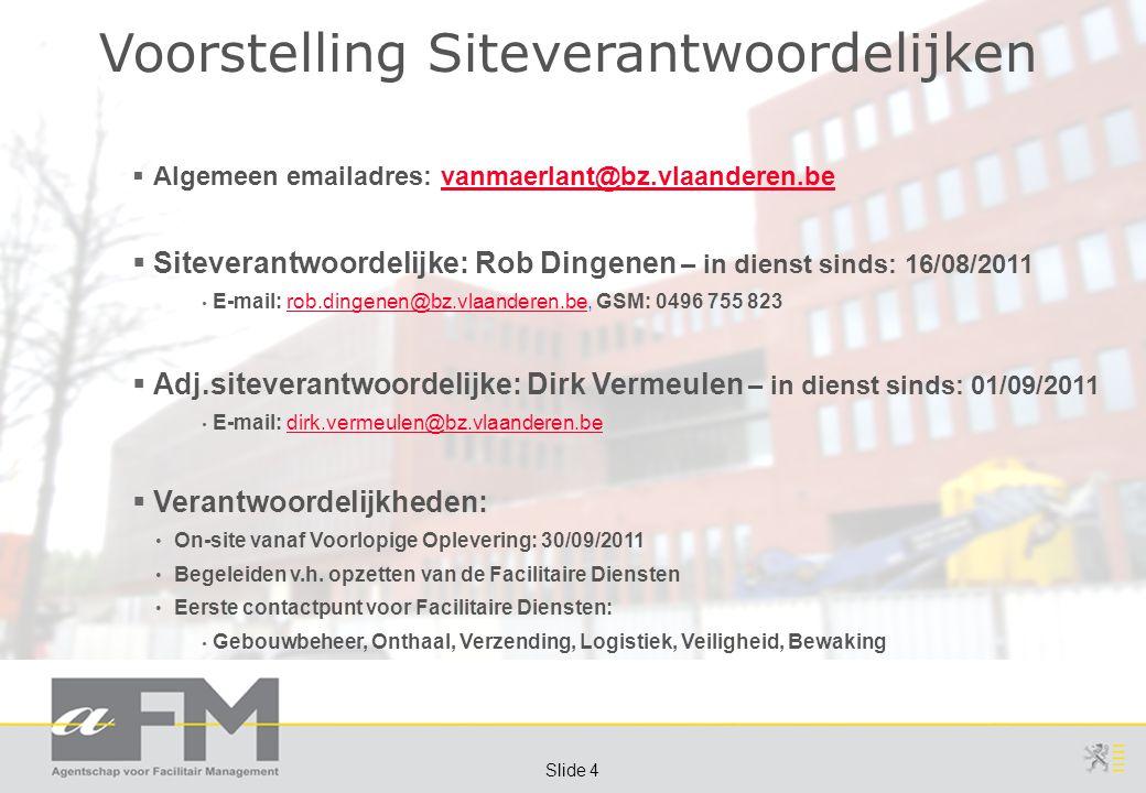Page 4 Slide 4 Voorstelling Siteverantwoordelijken  Algemeen emailadres: vanmaerlant@bz.vlaanderen.bevanmaerlant@bz.vlaanderen.be  Siteverantwoordelijke: Rob Dingenen – in dienst sinds: 16/08/2011 E-mail: rob.dingenen@bz.vlaanderen.be, GSM: 0496 755 823rob.dingenen@bz.vlaanderen.be  Adj.siteverantwoordelijke: Dirk Vermeulen – in dienst sinds: 01/09/2011 E-mail: dirk.vermeulen@bz.vlaanderen.bedirk.vermeulen@bz.vlaanderen.be  Verantwoordelijkheden: On-site vanaf Voorlopige Oplevering: 30/09/2011 Begeleiden v.h.