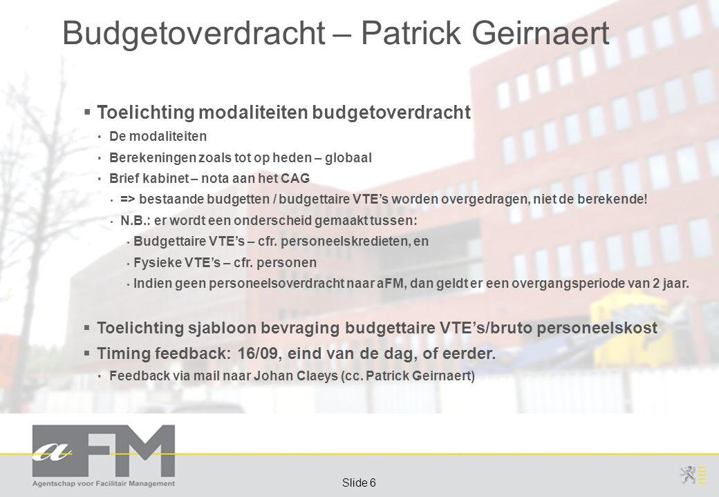 Page 6 Slide 6 Budgetoverdracht – Patrick Geirnaert  Toelichting modaliteiten budgetoverdracht De modaliteiten Berekeningen zoals tot op heden – globaal Brief kabinet – nota aan het CAG => bestaande budgetten / budgettaire VTE's worden overgedragen, niet de berekende.