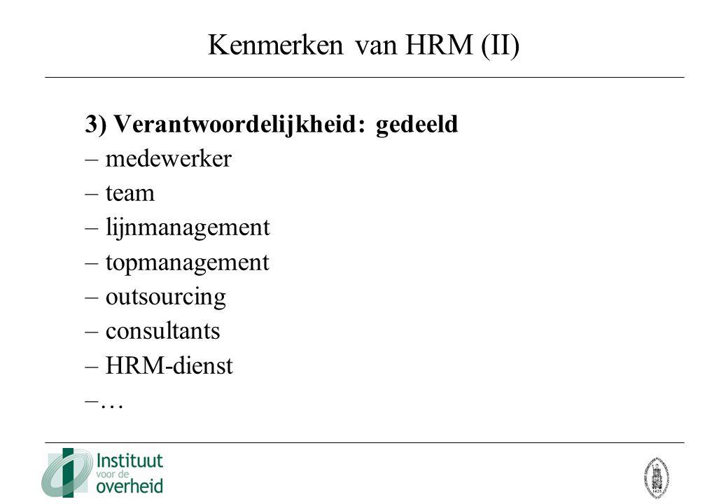 Kenmerken van HRM (II) 3) Verantwoordelijkheid: gedeeld – medewerker – team – lijnmanagement – topmanagement – outsourcing – consultants – HRM-dienst